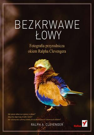 """Nowa książka wydawnictwa Helion: """"Bezkrwawe łowy. Fotografia przyrodnicza okiem Ralpha Clevengera"""""""
