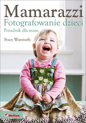 """""""Mamarazzi. Fotografowanie dzieci. Poradnik dla mam"""" - nowa książka wydawnictwa Helion"""