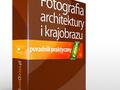 W kierunku lepszych zdjęć:  Fotografia architektury i krajobrazu - poradnik praktyczny